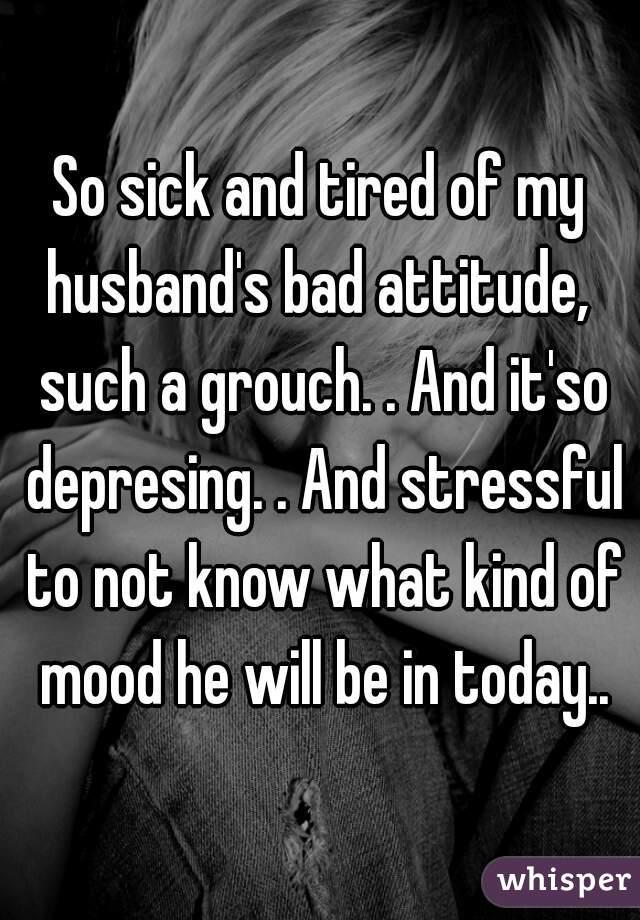 My husband says i have a bad attitude