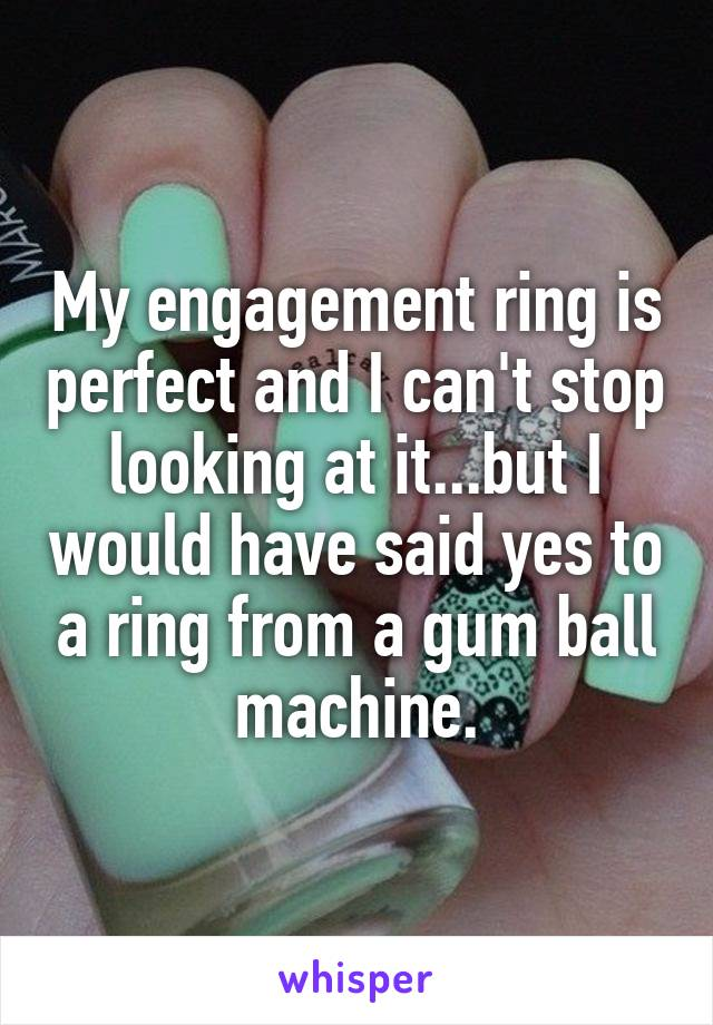 My engagement ring is perfect and I can't stop looking at it...but I would have said yes to a ring from a gum ball machine.