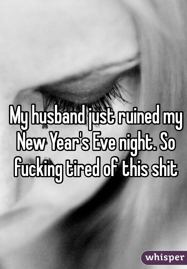My husband just ruined my New Year's Eve night. So fucking tired of this shit