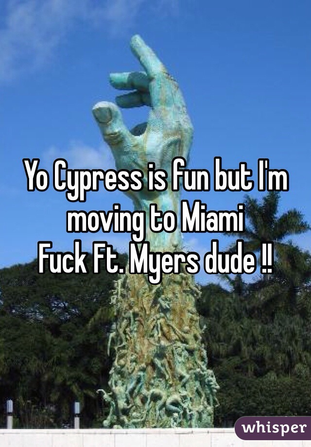 Yo Cypress is fun but I'm moving to Miami Fuck Ft. Myers dude !!