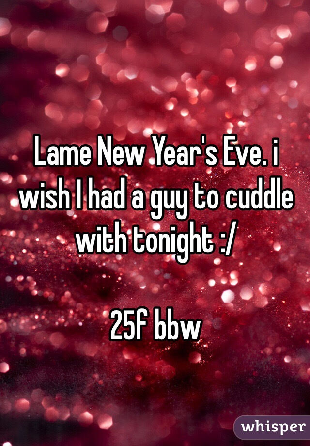 Lame New Year's Eve. i wish I had a guy to cuddle with tonight :/  25f bbw
