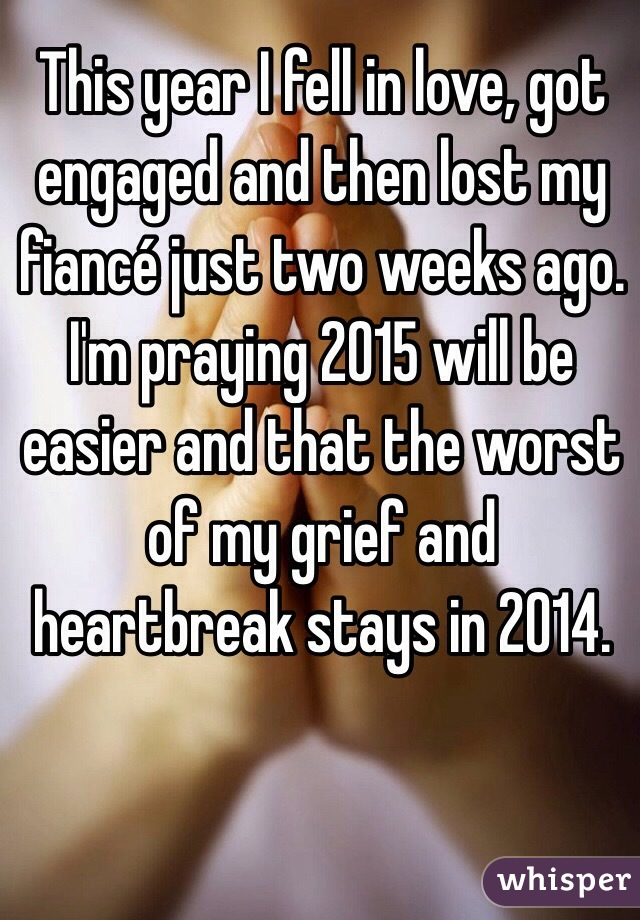 This year I fell in love, got engaged and then lost my fiancé just two weeks ago. I'm praying 2015 will be easier and that the worst of my grief and heartbreak stays in 2014.