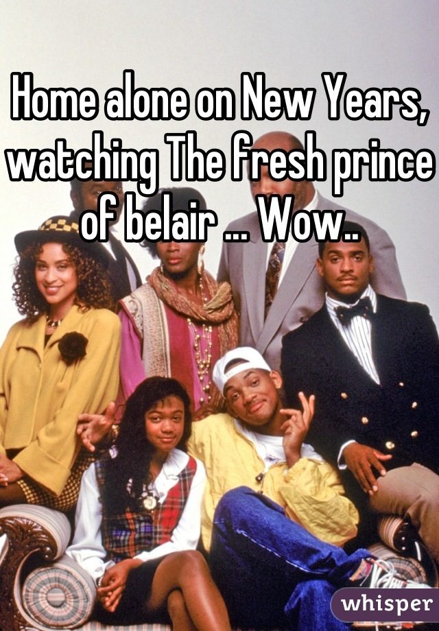 Home alone on New Years, watching The fresh prince of belair ... Wow..