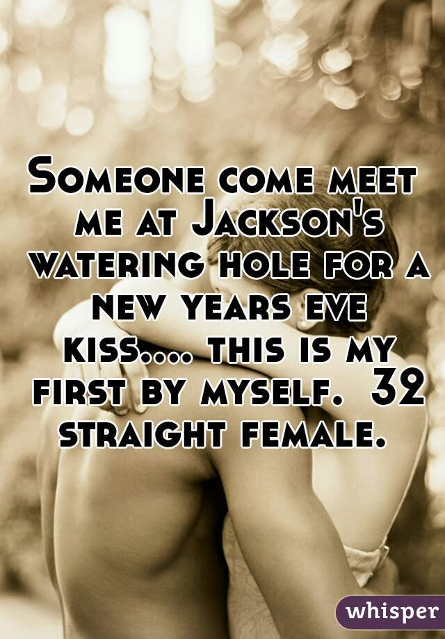 Someone come meet me at Jackson's watering hole for a new years eve kiss.... this is my first by myself.  32 straight female.