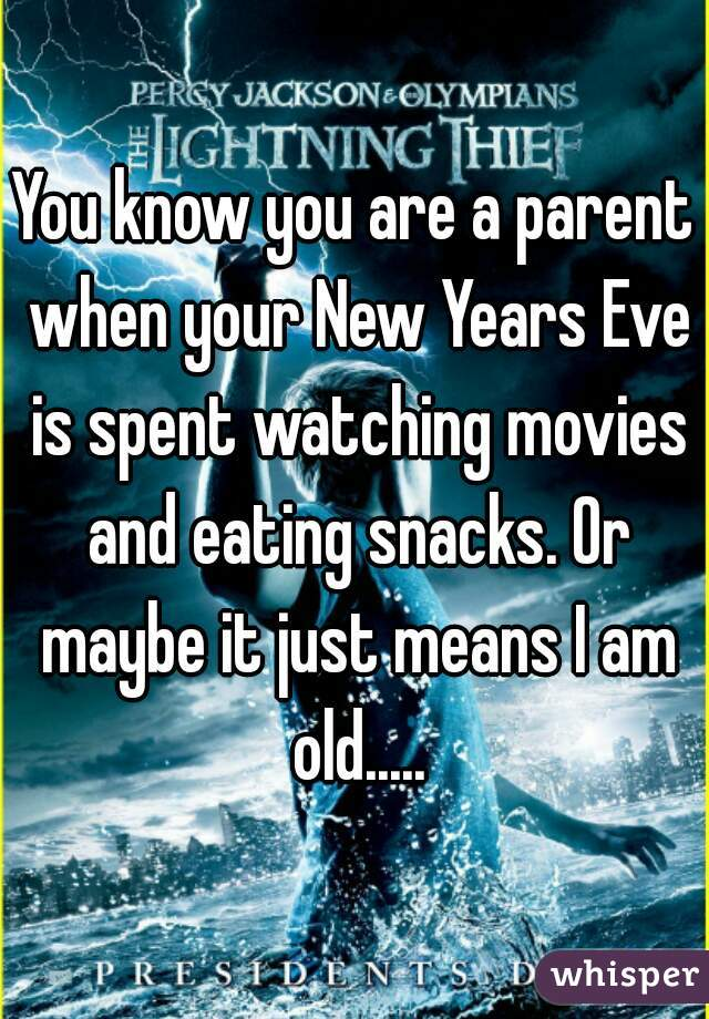 You know you are a parent when your New Years Eve is spent watching movies and eating snacks. Or maybe it just means I am old.....