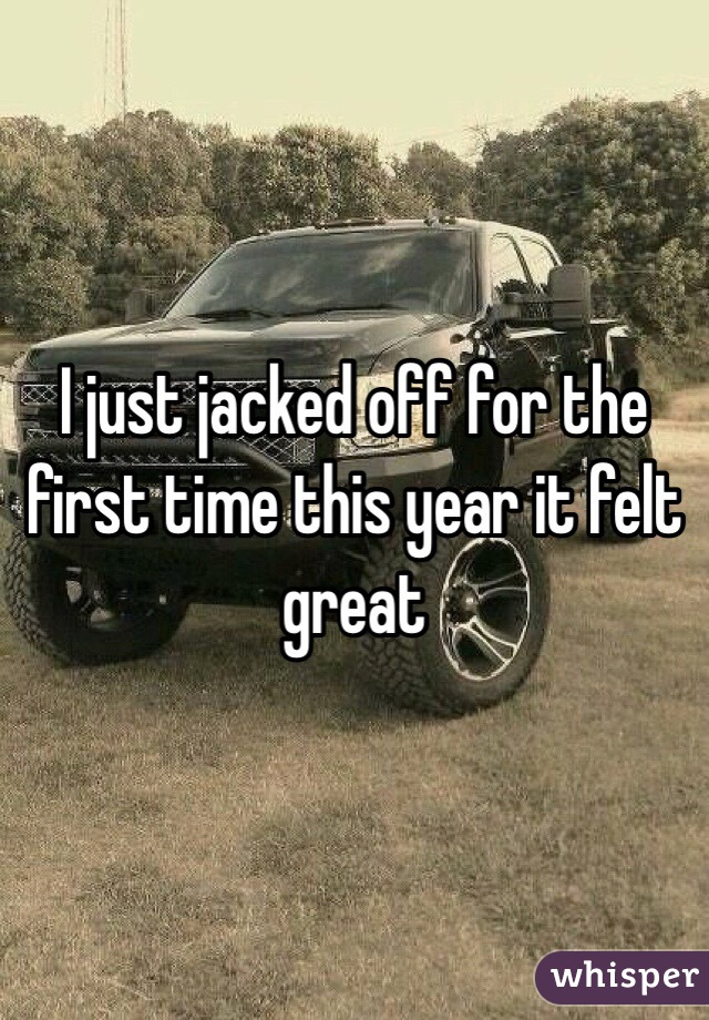 I just jacked off for the first time this year it felt great