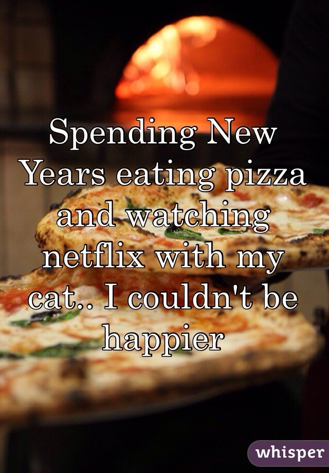 Spending New Years eating pizza and watching netflix with my cat.. I couldn't be happier