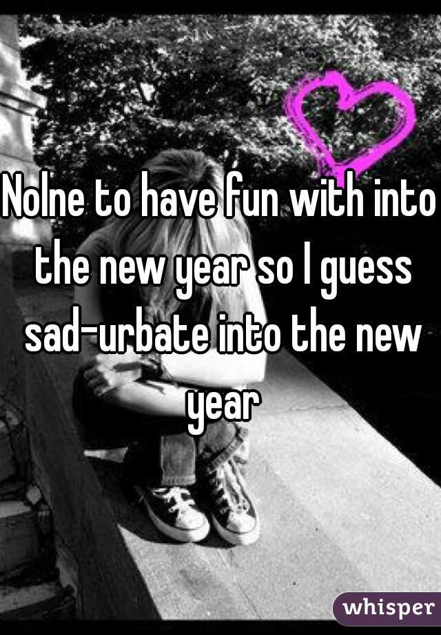 Nolne to have fun with into the new year so I guess sad-urbate into the new year