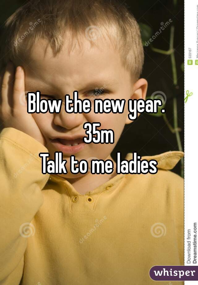 Blow the new year.  35m Talk to me ladies