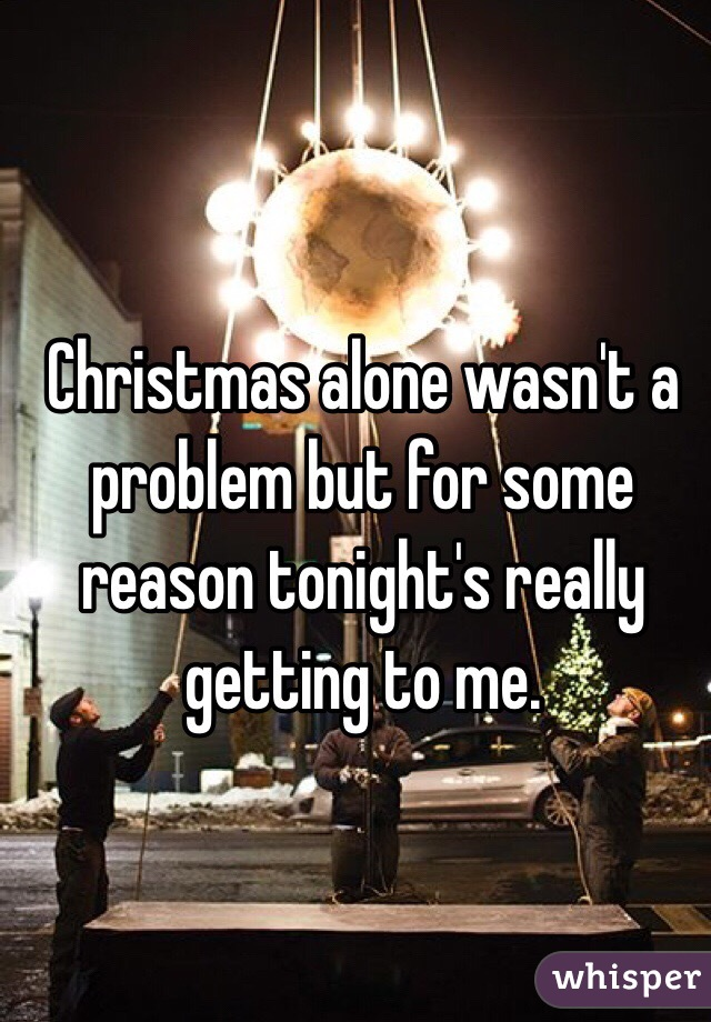 Christmas alone wasn't a problem but for some reason tonight's really getting to me.