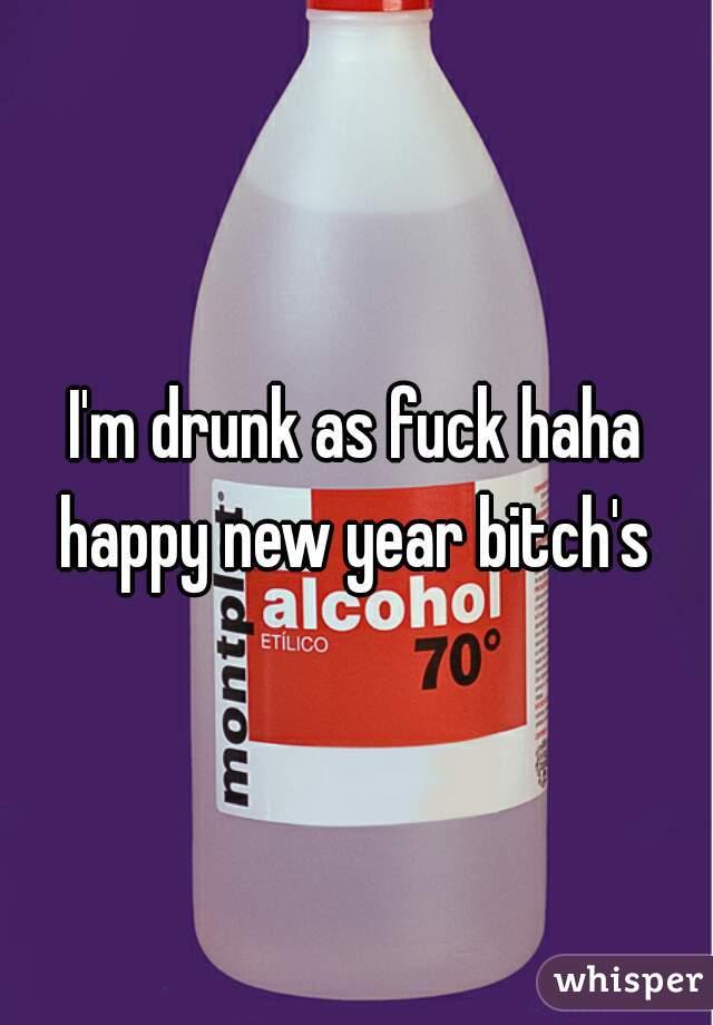 I'm drunk as fuck haha happy new year bitch's
