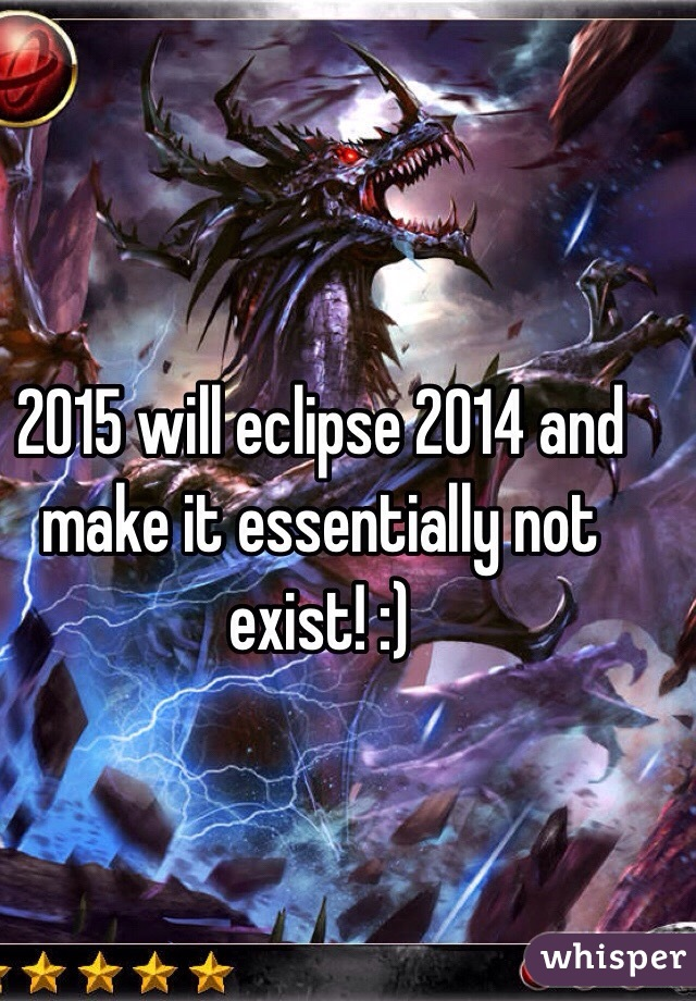2015 will eclipse 2014 and make it essentially not exist! :)