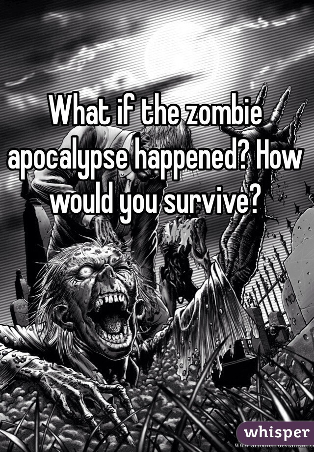 What if the zombie apocalypse happened? How would you survive?