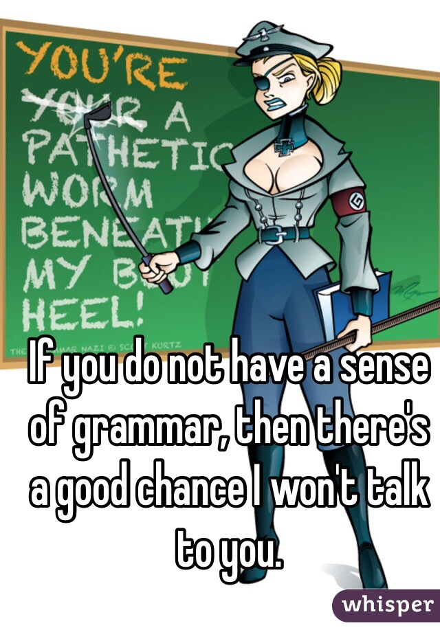 If you do not have a sense of grammar, then there's a good chance I won't talk to you.