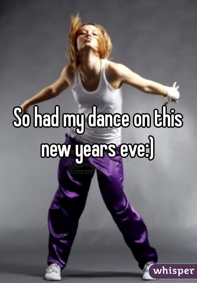 So had my dance on this new years eve:)