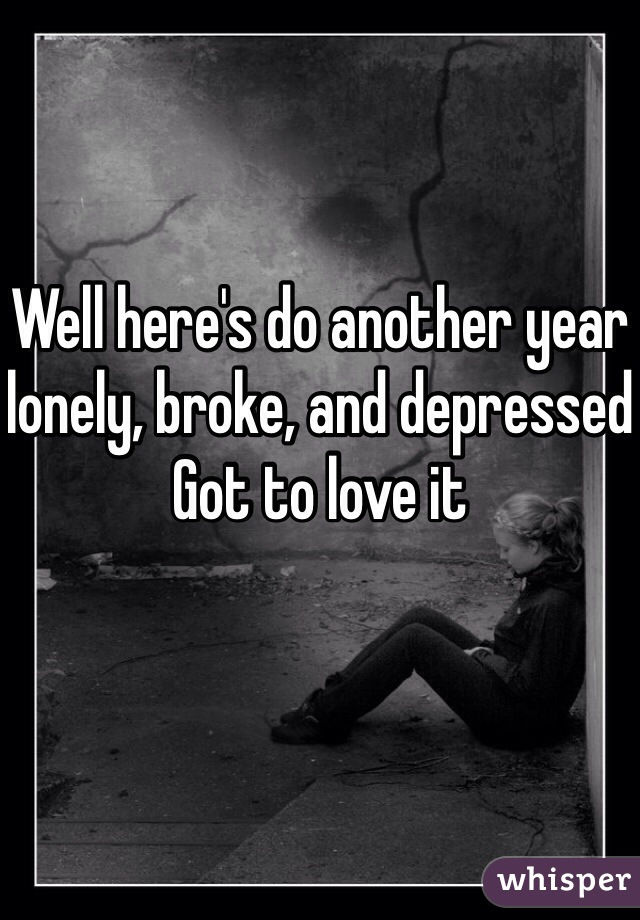 Well here's do another year lonely, broke, and depressed Got to love it