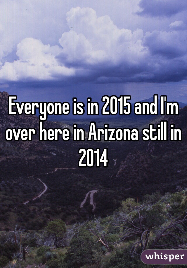 Everyone is in 2015 and I'm over here in Arizona still in 2014