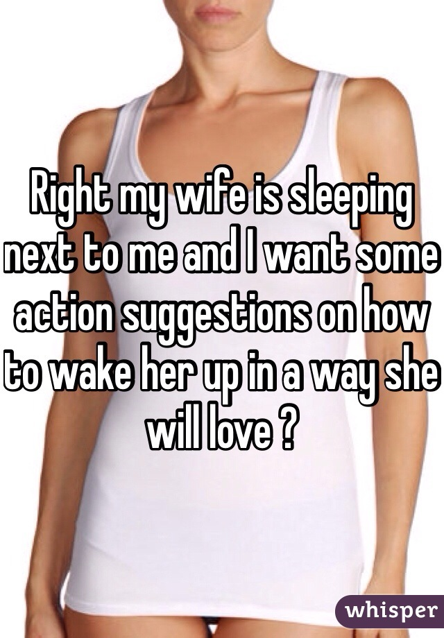 Right my wife is sleeping next to me and I want some action suggestions on how to wake her up in a way she will love ?