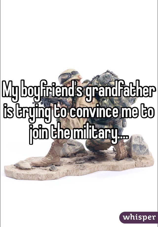My boyfriend's grandfather is trying to convince me to join the military....