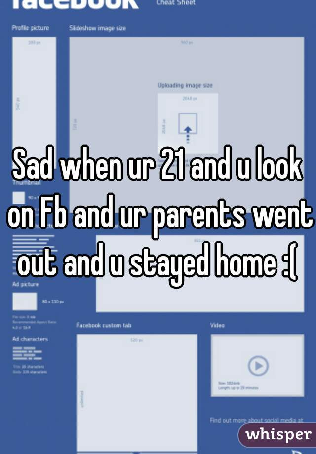 Sad when ur 21 and u look on Fb and ur parents went out and u stayed home :(