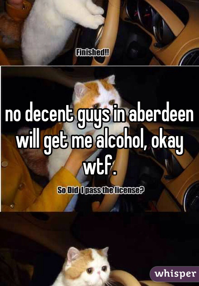 no decent guys in aberdeen will get me alcohol, okay wtf.