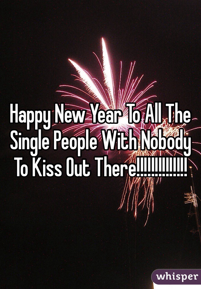 Happy New Year To All The Single People With Nobody To Kiss Out There!!!!!!!!!!!!!!