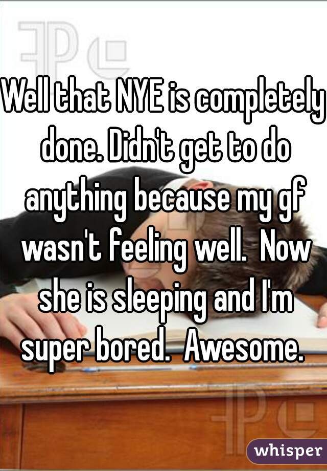 Well that NYE is completely done. Didn't get to do anything because my gf wasn't feeling well.  Now she is sleeping and I'm super bored.  Awesome.