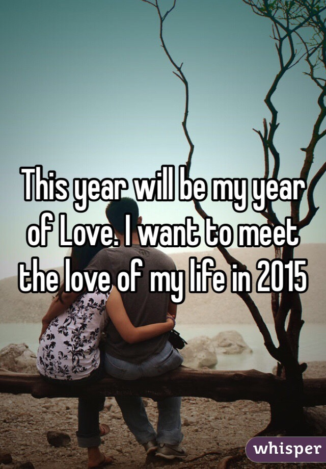 This year will be my year of Love. I want to meet the love of my life in 2015