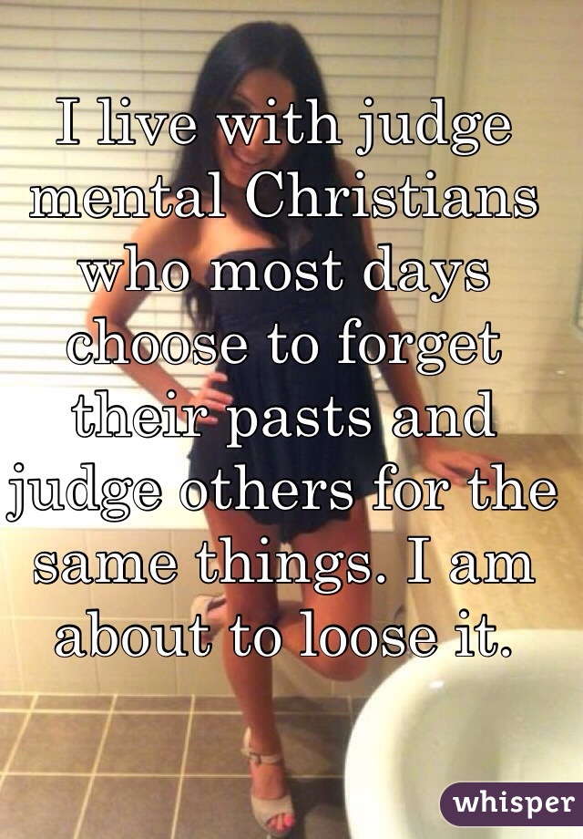 I live with judge mental Christians who most days choose to forget their pasts and judge others for the same things. I am about to loose it.