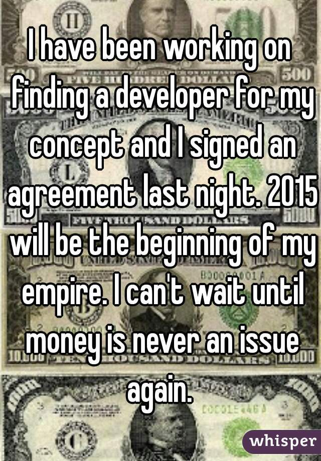 I have been working on finding a developer for my concept and I signed an agreement last night. 2015 will be the beginning of my empire. I can't wait until money is never an issue again.