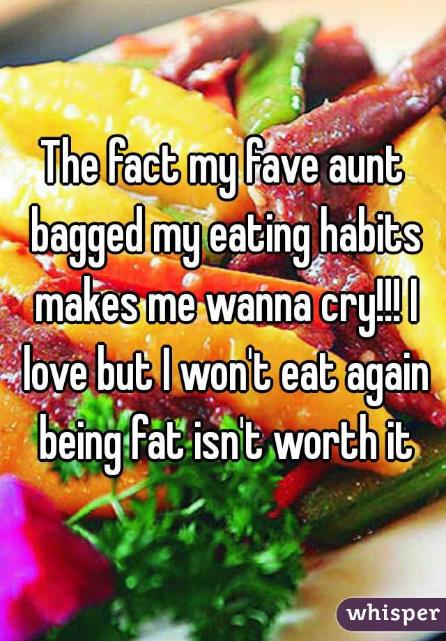 The fact my fave aunt bagged my eating habits makes me wanna cry!!! I love but I won't eat again being fat isn't worth it