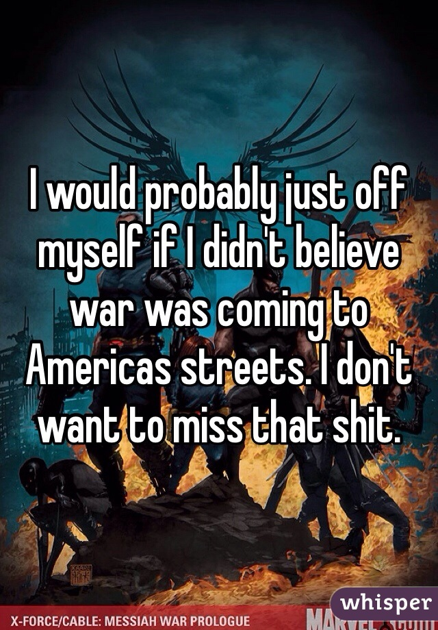 I would probably just off myself if I didn't believe war was coming to Americas streets. I don't want to miss that shit.