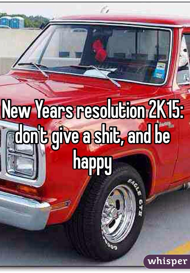 New Years resolution 2K15: don't give a shit, and be happy