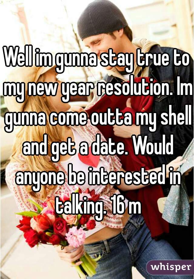 Well im gunna stay true to my new year resolution. Im gunna come outta my shell and get a date. Would anyone be interested in talking. 16 m