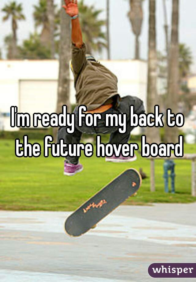 I'm ready for my back to the future hover board