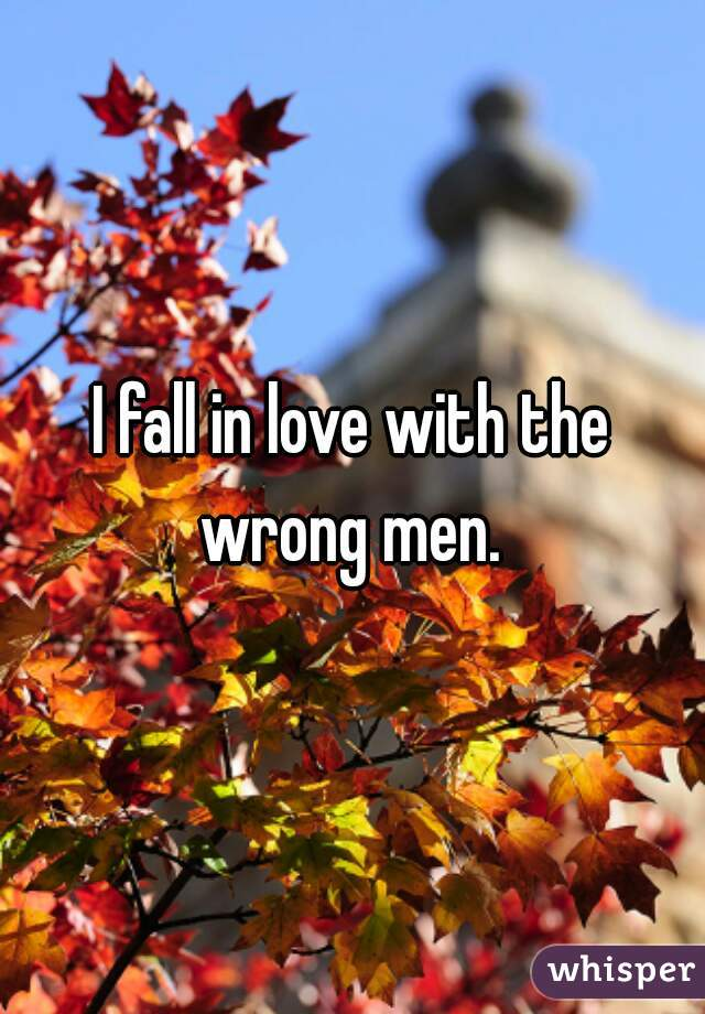 I fall in love with the wrong men.