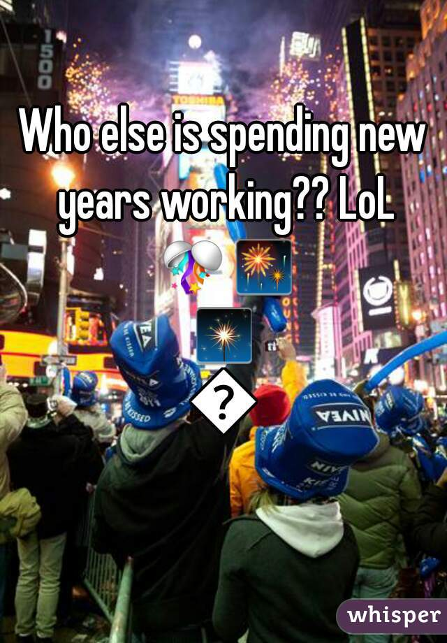 Who else is spending new years working?? LoL 🎊🎆🎇🎉