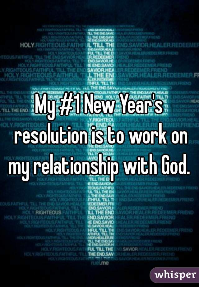 My #1 New Year's resolution is to work on my relationship with God.