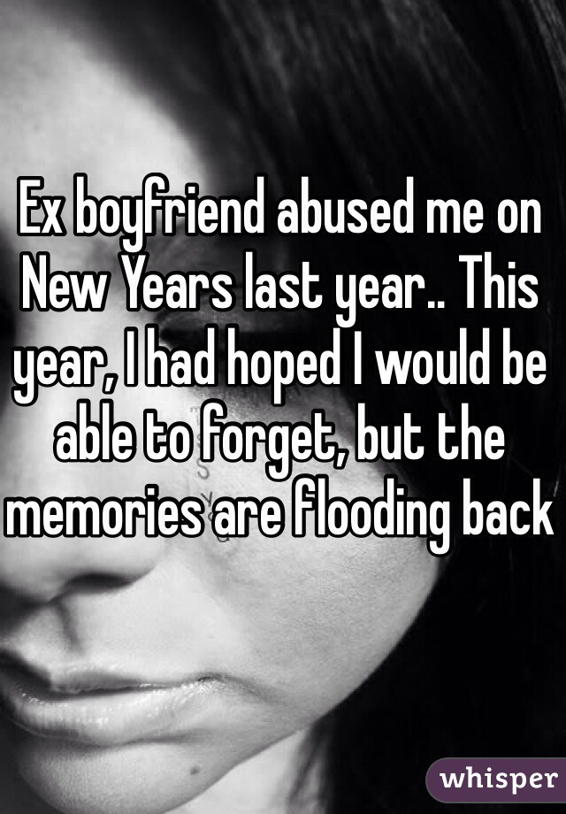 Ex boyfriend abused me on New Years last year.. This year, I had hoped I would be able to forget, but the memories are flooding back