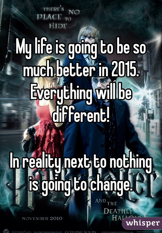 My life is going to be so much better in 2015. Everything will be different!  In reality next to nothing is going to change.