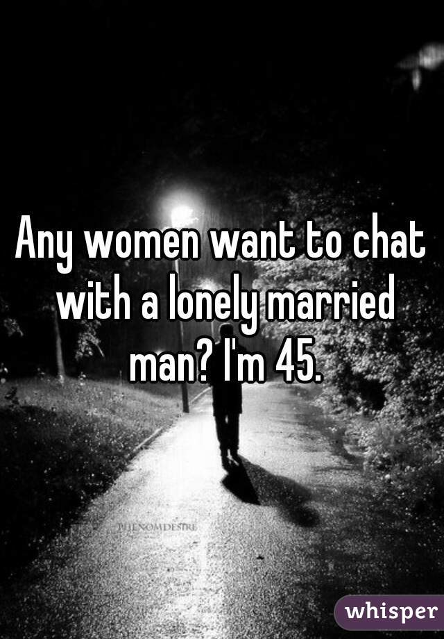 Any women want to chat with a lonely married man? I'm 45.