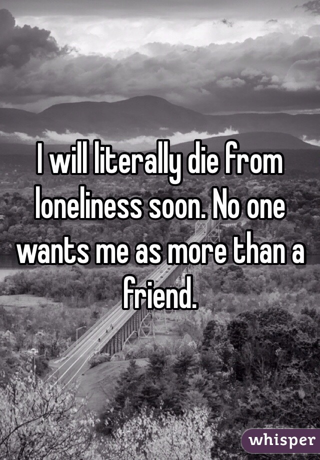 I will literally die from loneliness soon. No one wants me as more than a friend.