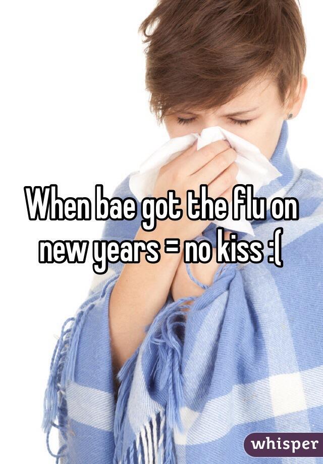 When bae got the flu on new years = no kiss :(