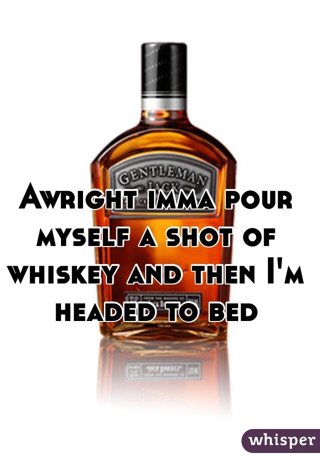 Awright imma pour myself a shot of whiskey and then I'm headed to bed