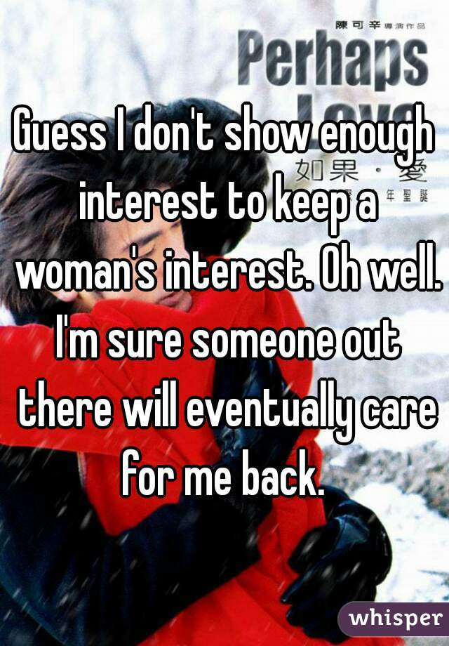 Guess I don't show enough interest to keep a woman's interest. Oh well. I'm sure someone out there will eventually care for me back.