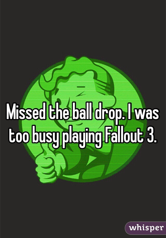 Missed the ball drop. I was too busy playing Fallout 3.