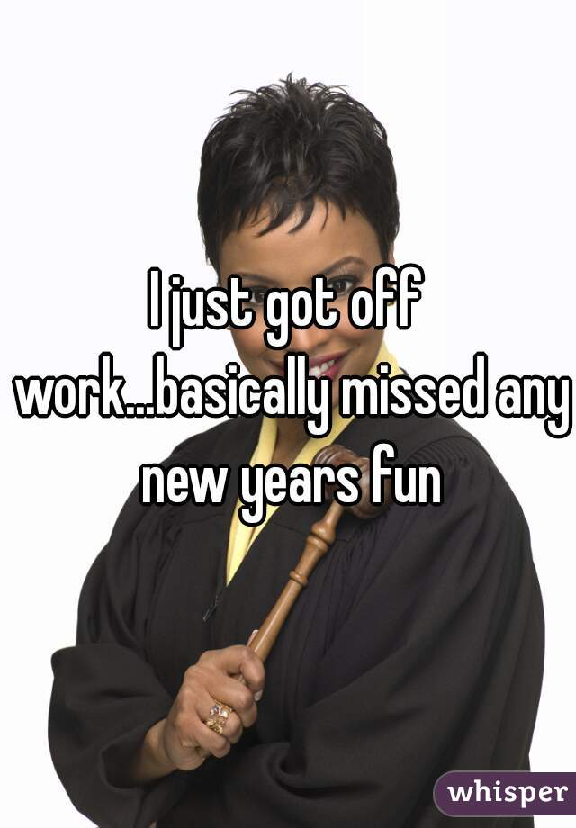 I just got off work...basically missed any new years fun