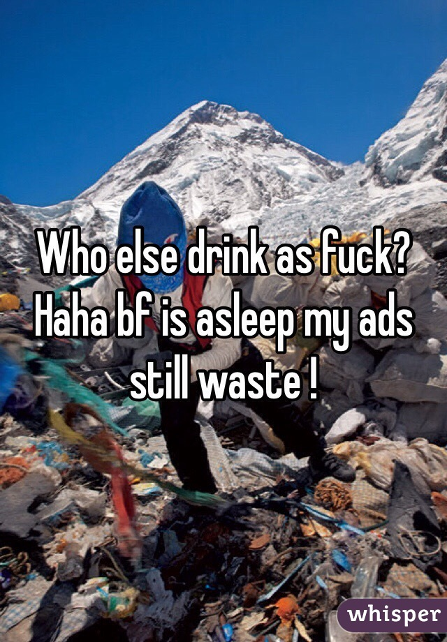 Who else drink as fuck? Haha bf is asleep my ads still waste !