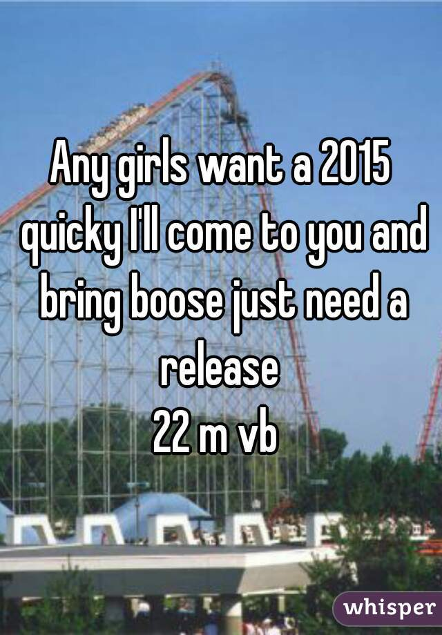 Any girls want a 2015 quicky I'll come to you and bring boose just need a release  22 m vb