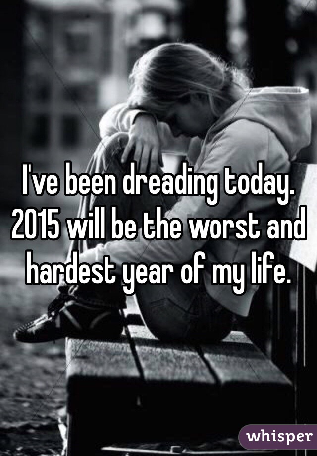 I've been dreading today. 2015 will be the worst and hardest year of my life.